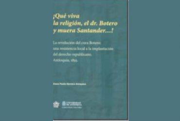 Qué viva la religión, el dr. Botero y muera Santander…! la revolución del cura Botero, una resistencia local a la implantación del derecho republicano. Antioquia, 1835
